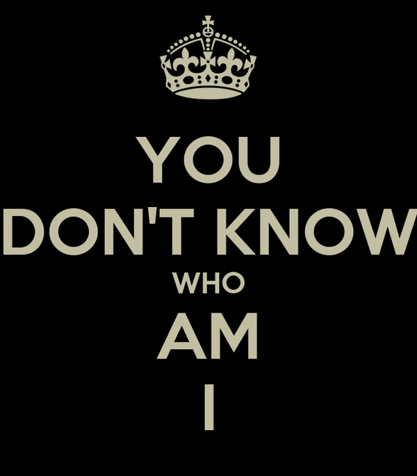 YOU DON'T KNOW WHO AM I