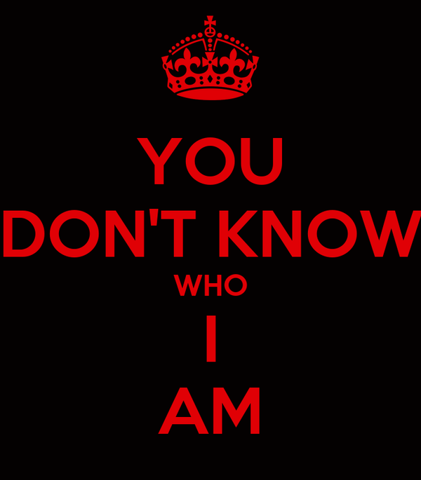 YOU DON'T KNOW WHO I AM