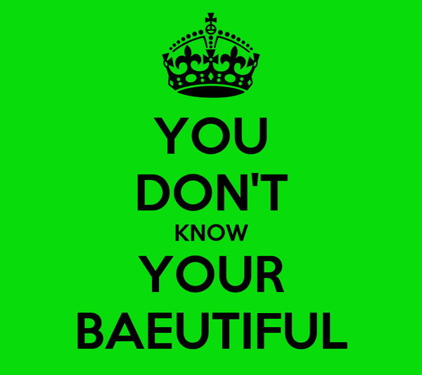 YOU DON'T KNOW YOUR BAEUTIFUL