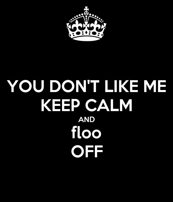 YOU DON'T LIKE ME KEEP CALM AND floo OFF