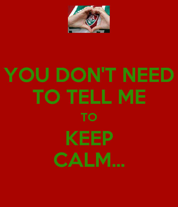 YOU DON'T NEED TO TELL ME TO KEEP CALM...
