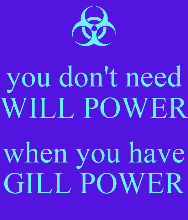 you don't need WILL POWER  when you have GILL POWER