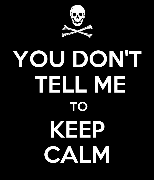 YOU DON'T  TELL ME  TO KEEP CALM