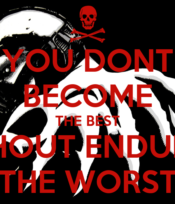 YOU DONT BECOME THE BEST WITHOUT ENDURING THE WORST