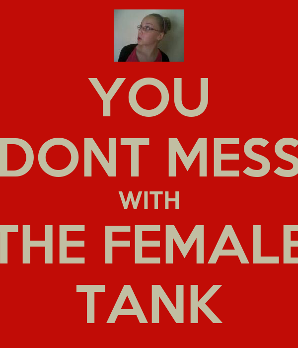 YOU DONT MESS WITH THE FEMALE TANK