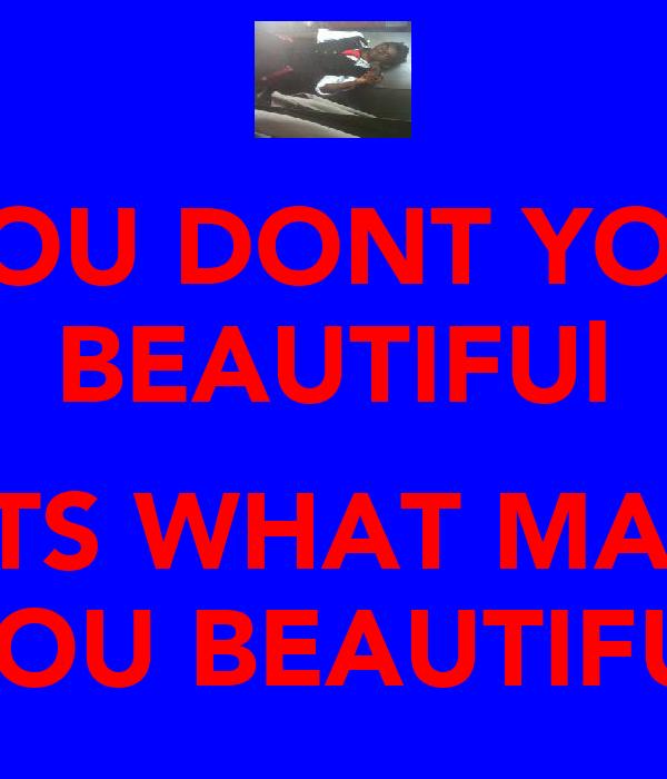 YOU DONT YOU BEAUTIFUl  THATS WHAT MAKE'S YOU BEAUTIFUl