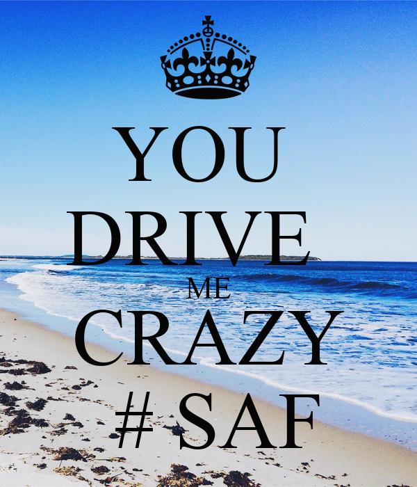 YOU  DRIVE   ME CRAZY  # SAF