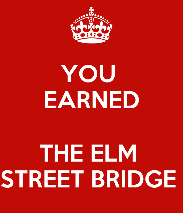 YOU  EARNED  THE ELM  STREET BRIDGE
