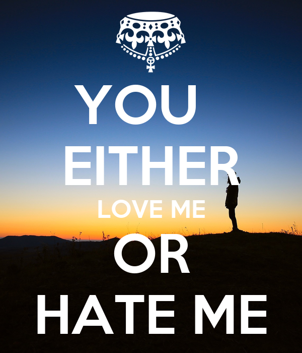 YOU   EITHER LOVE ME OR HATE ME