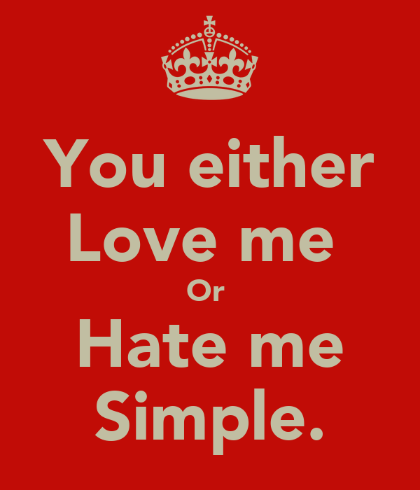 You either Love me  Or  Hate me Simple.