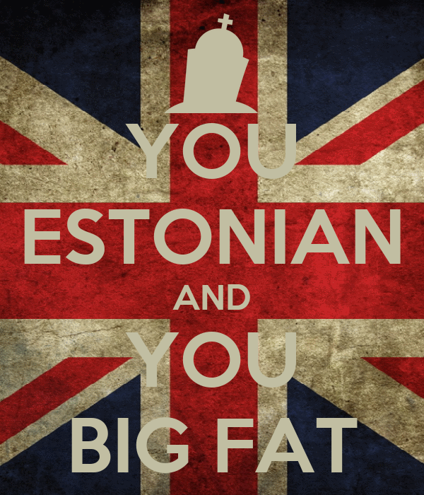 YOU ESTONIAN AND YOU BIG FAT