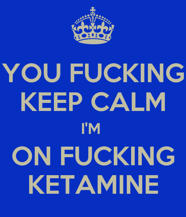 YOU FUCKING KEEP CALM I'M  ON FUCKING KETAMINE