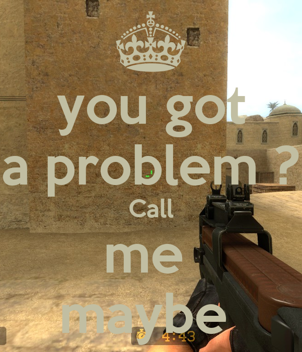 you got a problem ? Call me  maybe