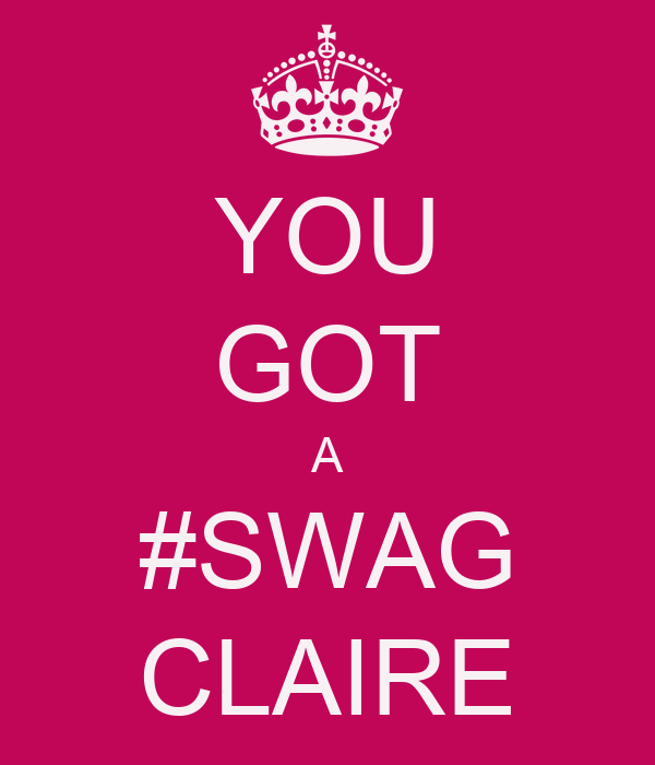 YOU GOT A #SWAG CLAIRE