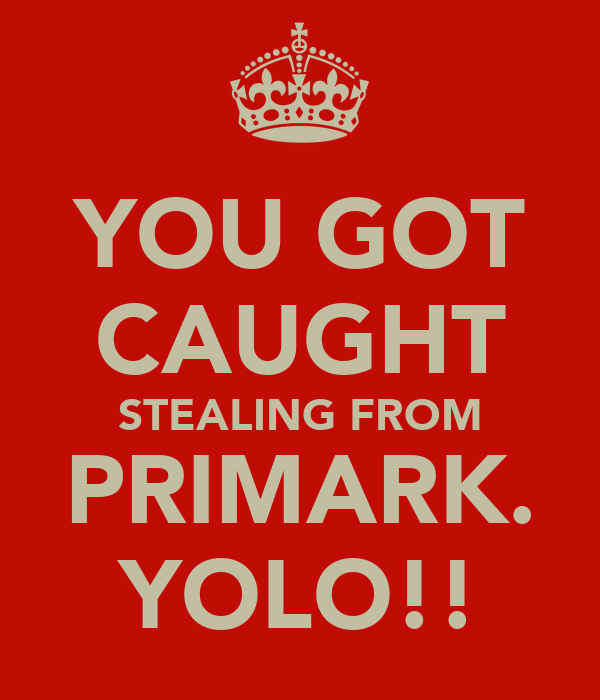 YOU GOT CAUGHT STEALING FROM PRIMARK. YOLO!!