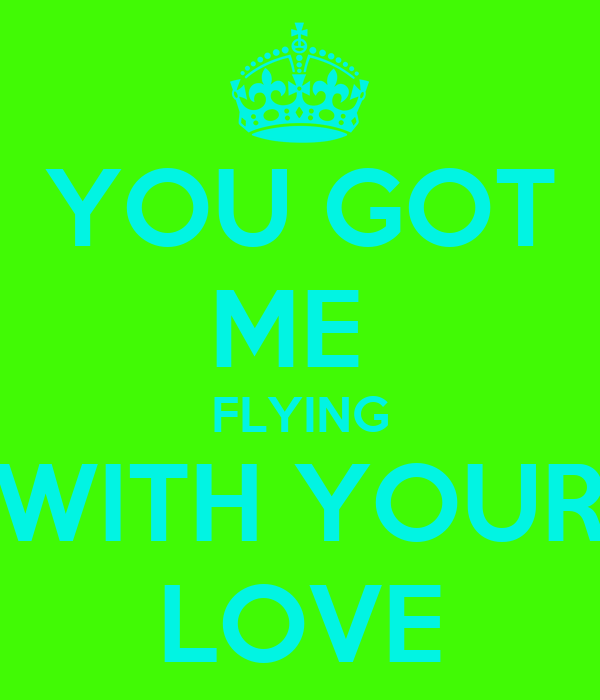 YOU GOT ME  FLYING WITH YOUR LOVE