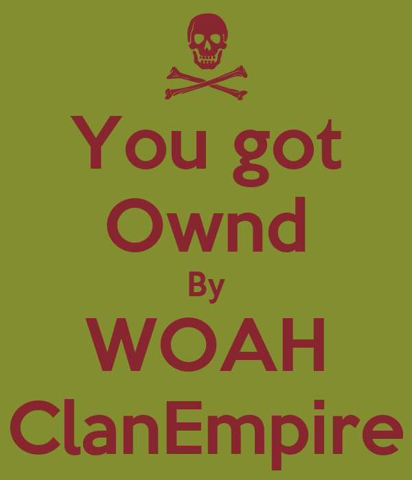 You got Ownd By WOAH ClanEmpire