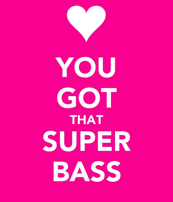 YOU GOT THAT SUPER BASS