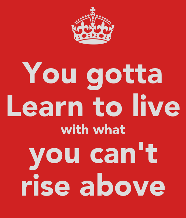 You gotta Learn to live with what you can't rise above