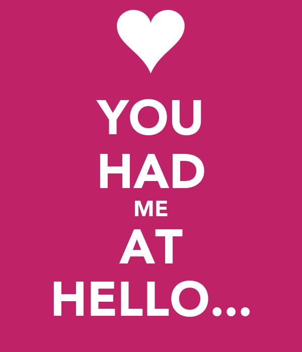 YOU HAD ME AT HELLO...