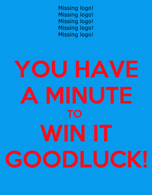 YOU HAVE A MINUTE TO  WIN IT GOODLUCK!