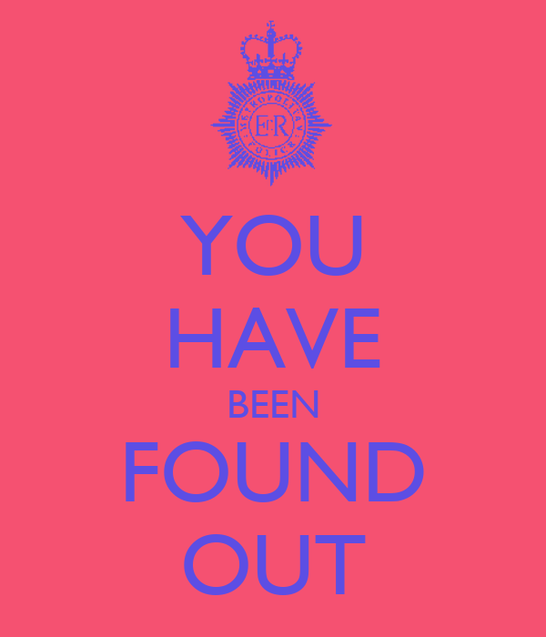 YOU HAVE BEEN FOUND OUT