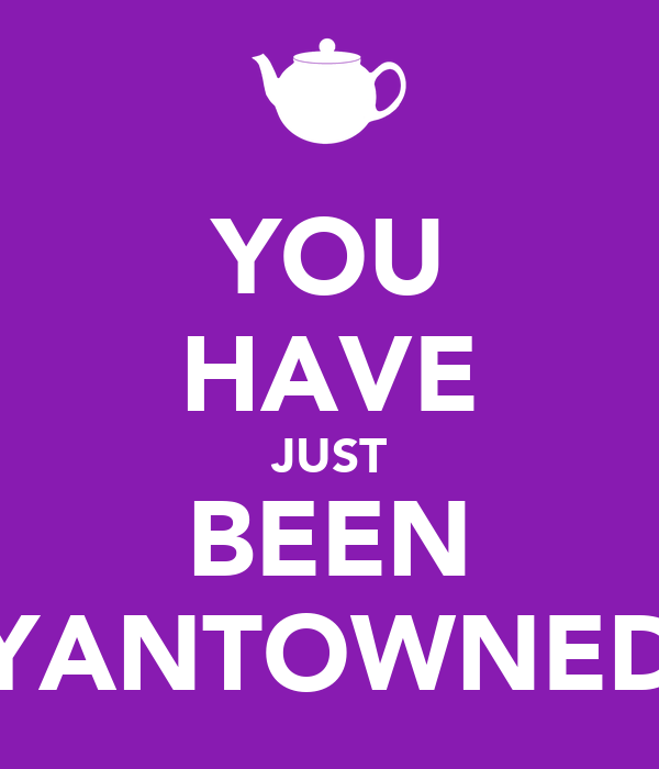 YOU HAVE JUST BEEN YANTOWNED