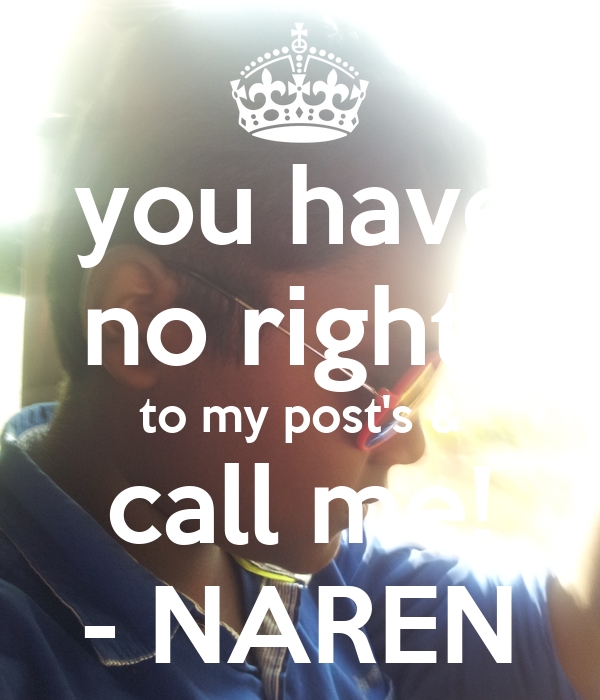 you have no rights to my post's & call me! - NAREN