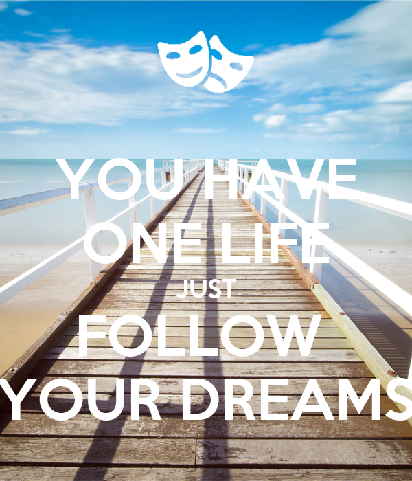 YOU HAVE ONE LIFE JUST FOLLOW  YOUR DREAMS