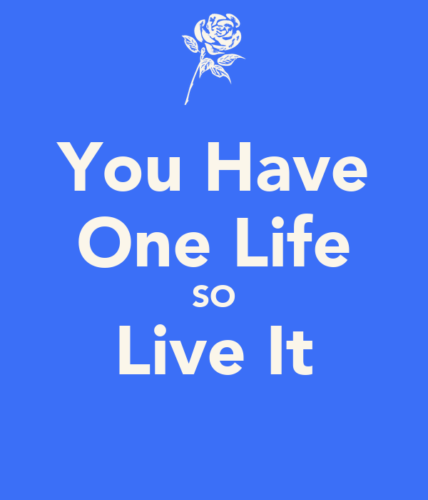 You Have One Life SO Live It