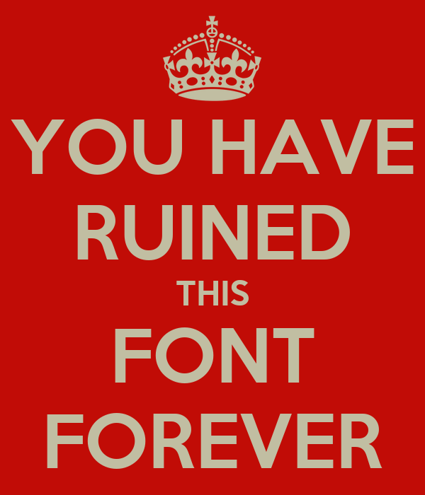 YOU HAVE RUINED THIS FONT FOREVER