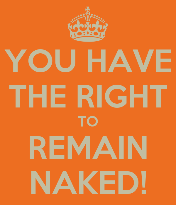 YOU HAVE THE RIGHT TO REMAIN NAKED!