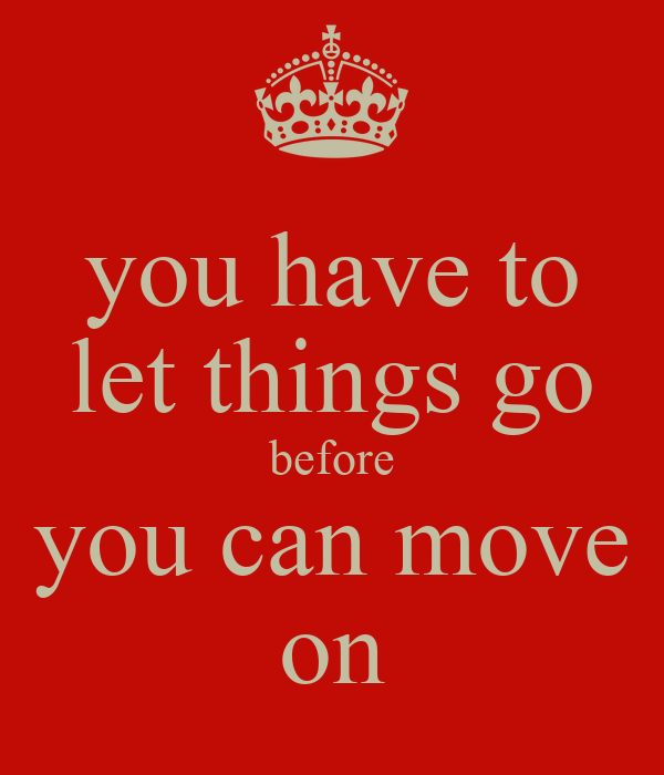 you have to let things go before you can move on