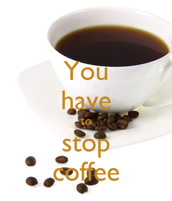 You have to stop coffee