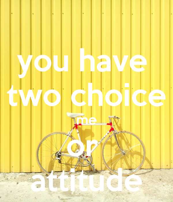 you have  two choice me or  attitude