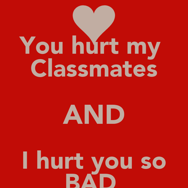 You hurt my  Classmates AND I hurt you so BAD