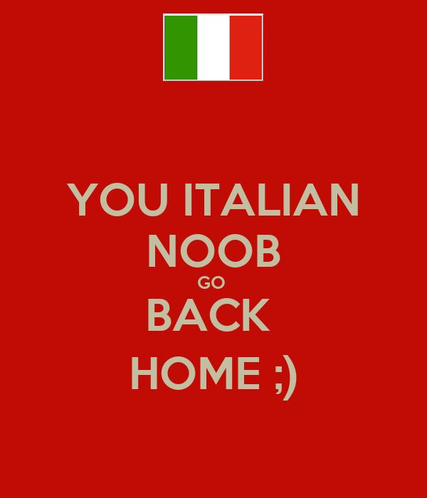 YOU ITALIAN NOOB GO  BACK  HOME ;)