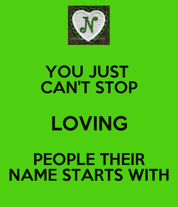 YOU JUST  CAN'T STOP LOVING PEOPLE THEIR NAME STARTS WITH
