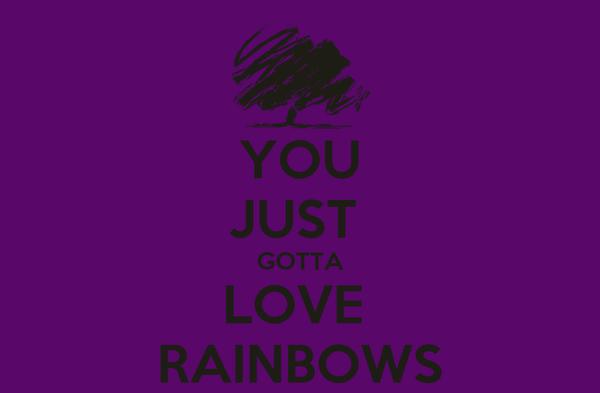 YOU JUST  GOTTA LOVE  RAINBOWS