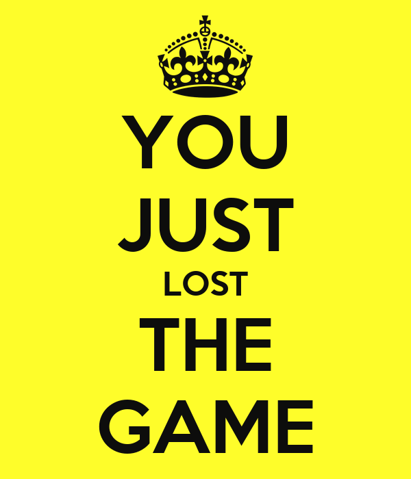 YOU JUST LOST THE GAME