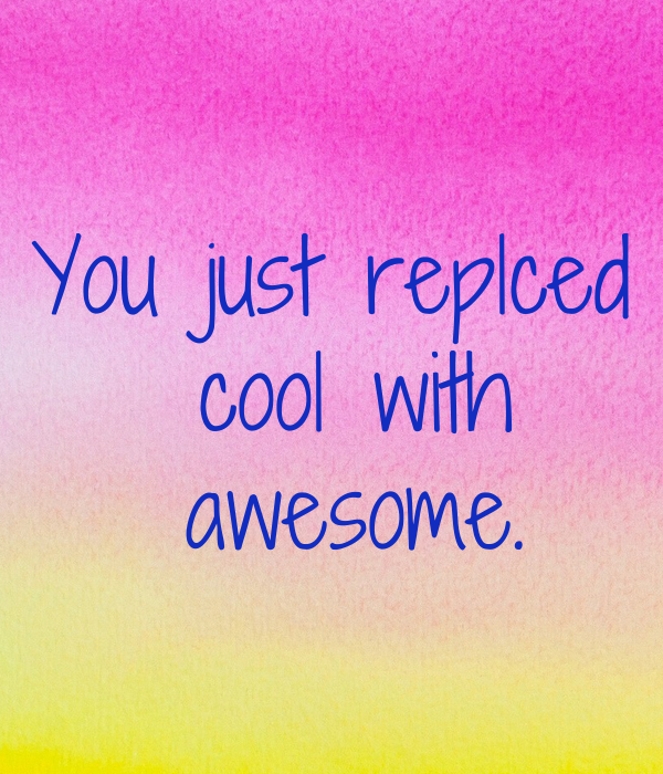 You just replced  cool with  awesome.