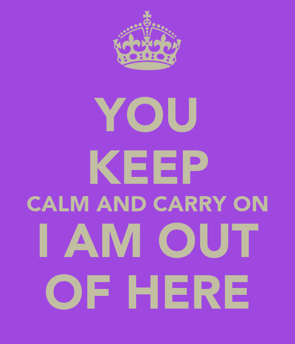 YOU KEEP CALM AND CARRY ON I AM OUT OF HERE