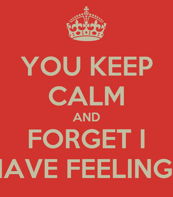 YOU KEEP CALM AND FORGET I HAVE FEELINGS