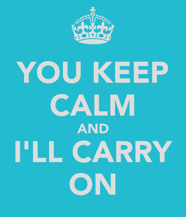 YOU KEEP CALM AND I'LL CARRY ON