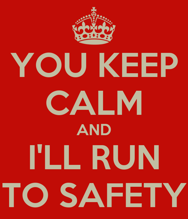 YOU KEEP CALM AND I'LL RUN TO SAFETY