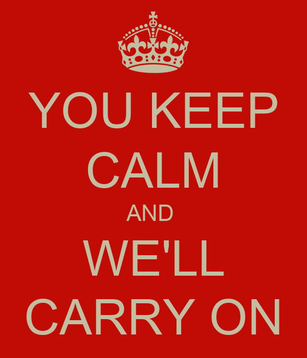 YOU KEEP CALM AND  WE'LL CARRY ON