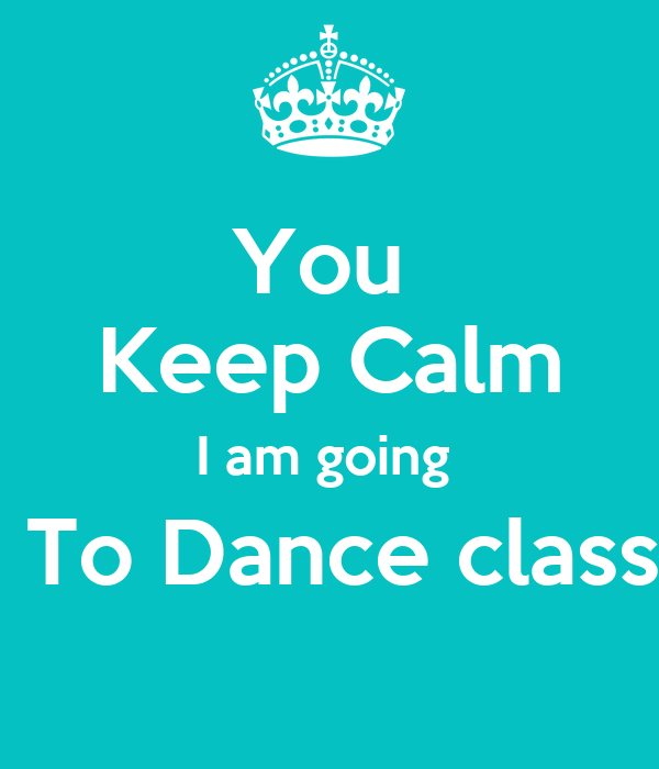 You  Keep Calm I am going   To Dance class
