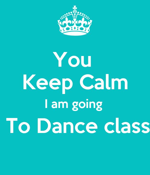 You  Keep Calm I am going   To Dance class