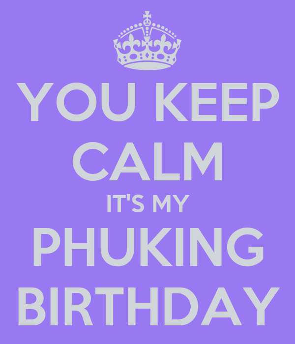 YOU KEEP CALM IT'S MY PHUKING BIRTHDAY