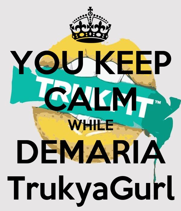 YOU KEEP CALM WHILE DEMARIA TrukyaGurl